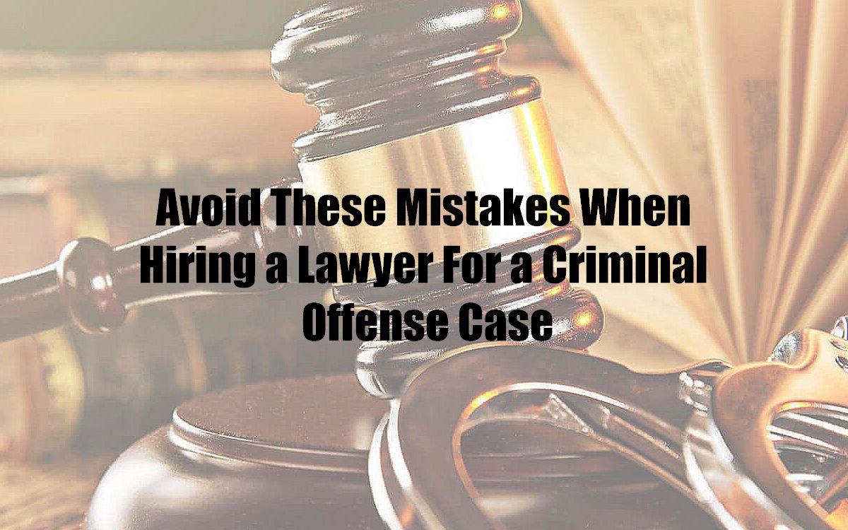 Avoid These Mistakes When Hiring a Lawyer For a Criminal Offense Case